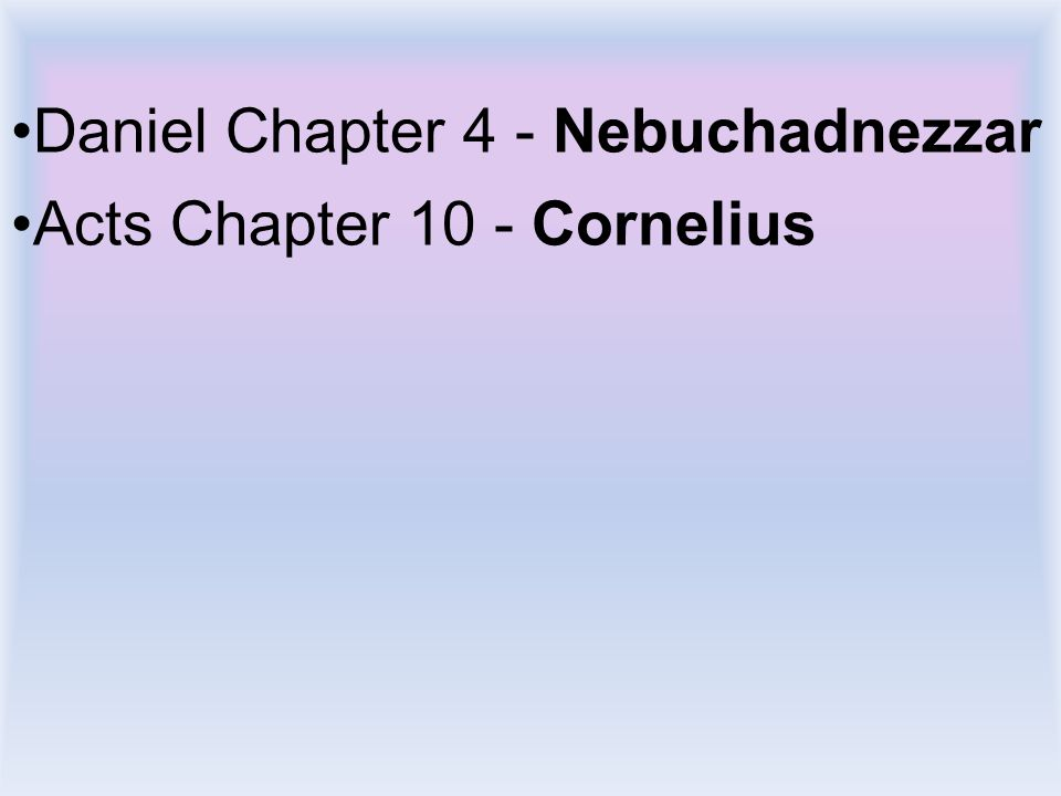 Daniel Chapter 4 - Nebuchadnezzar Acts Chapter 10 - Cornelius