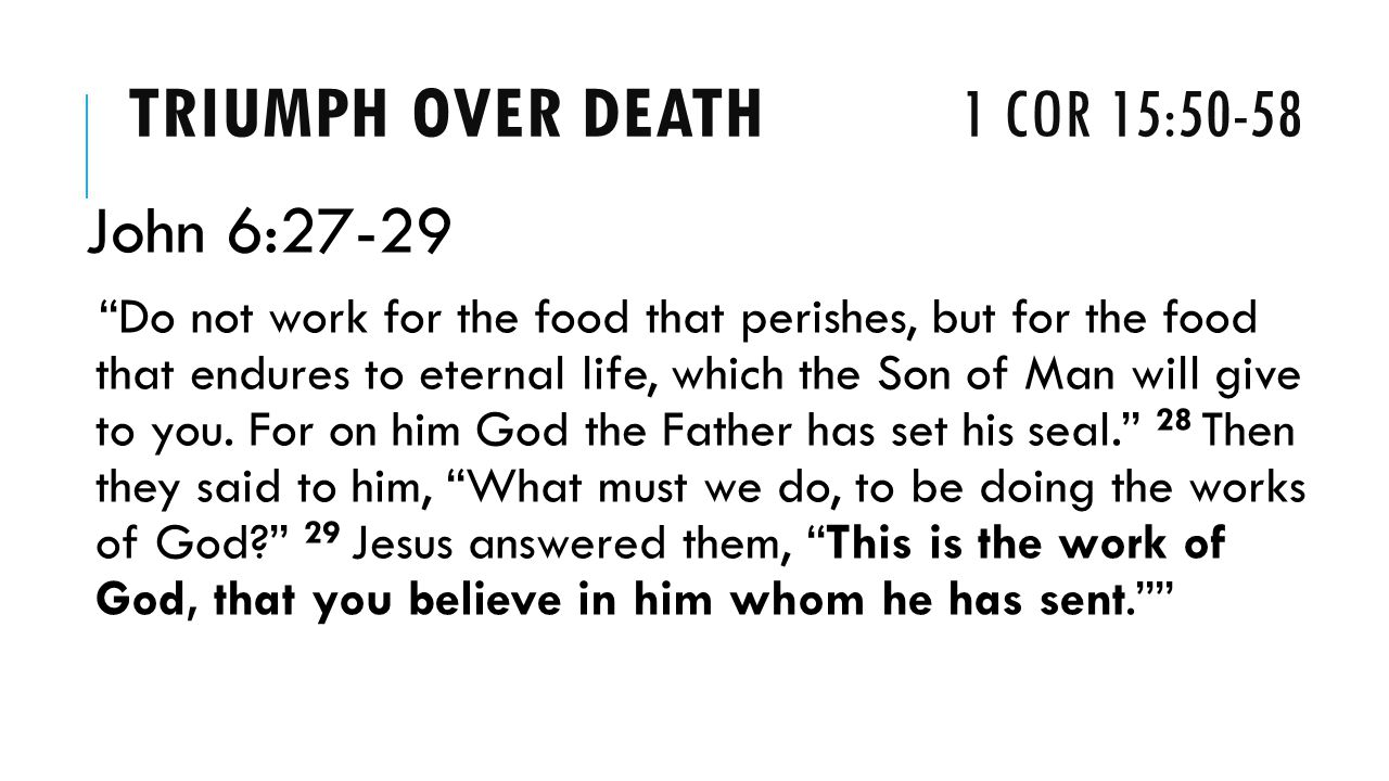 TRIUMPH OVER DEATH 1 COR 15:50-58 John 6:27-29 Do not work for the food that perishes, but for the food that endures to eternal life, which the Son of Man will give to you.