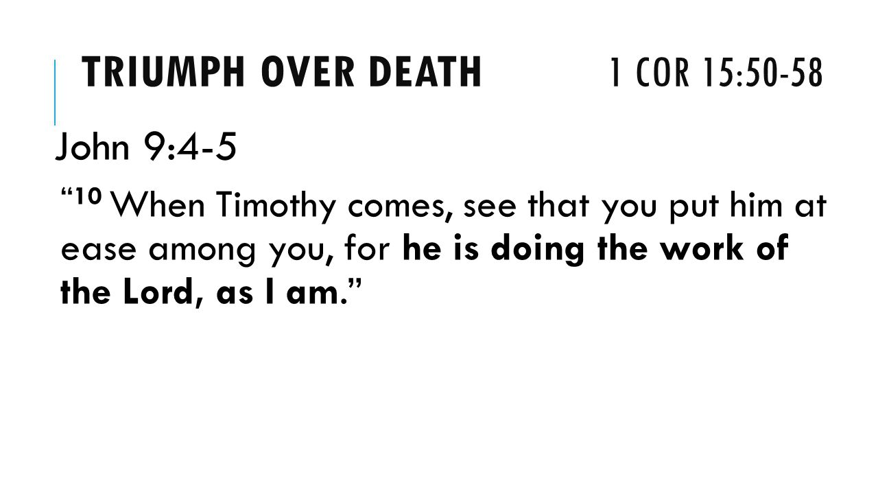 TRIUMPH OVER DEATH 1 COR 15:50-58 John 9: When Timothy comes, see that you put him at ease among you, for he is doing the work of the Lord, as I am.