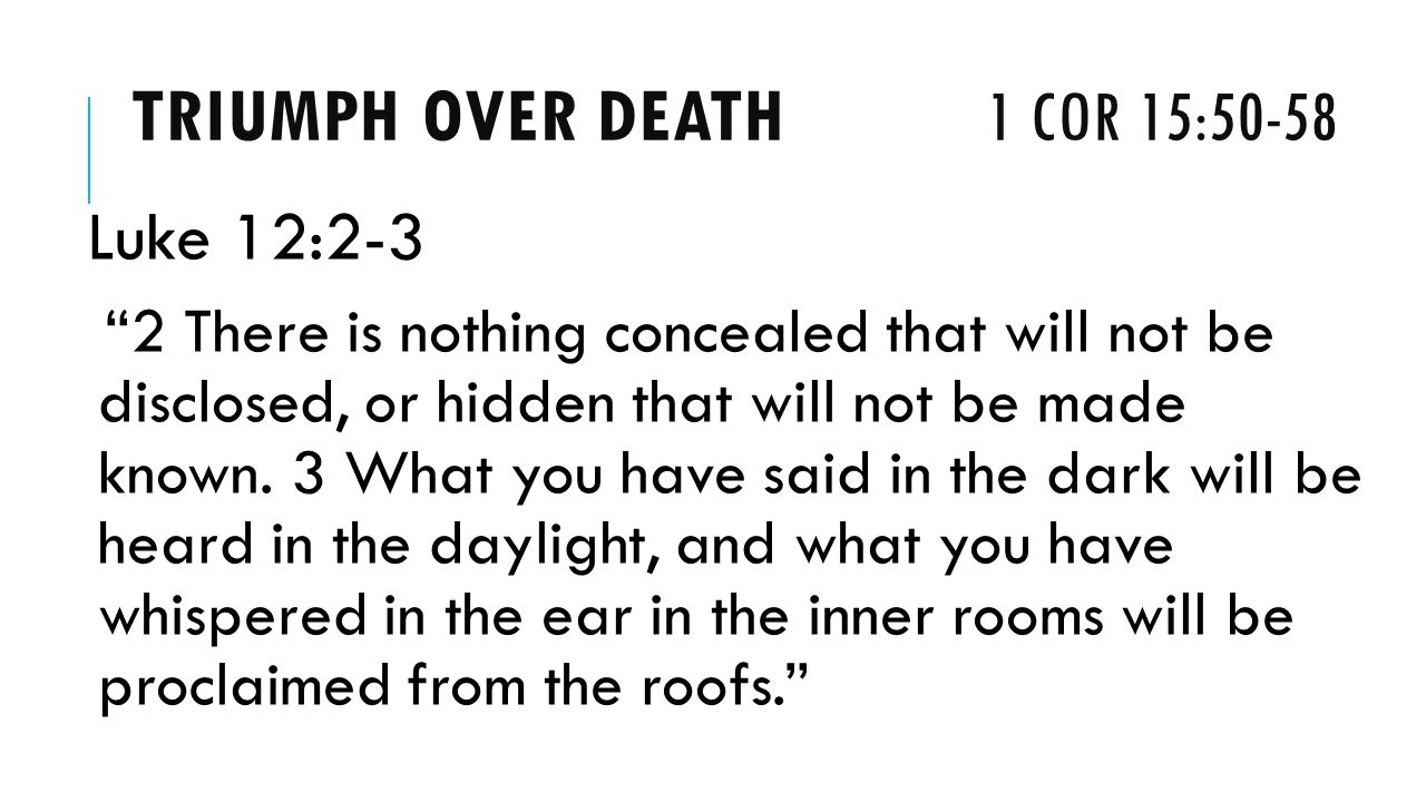 TRIUMPH OVER DEATH 1 COR 15:50-58 Luke 12:2-3 2 There is nothing concealed that will not be disclosed, or hidden that will not be made known.