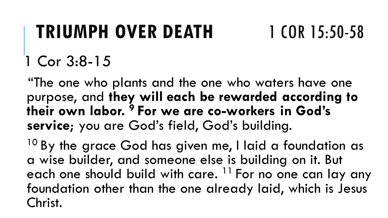 TRIUMPH OVER DEATH 1 COR 15: Cor 3:8-15 The one who plants and the one who waters have one purpose, and they will each be rewarded according to their own labor.