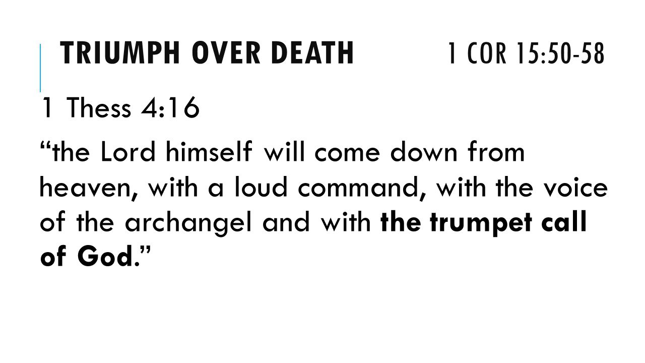 TRIUMPH OVER DEATH 1 COR 15: Thess 4:16 the Lord himself will come down from heaven, with a loud command, with the voice of the archangel and with the trumpet call of God.