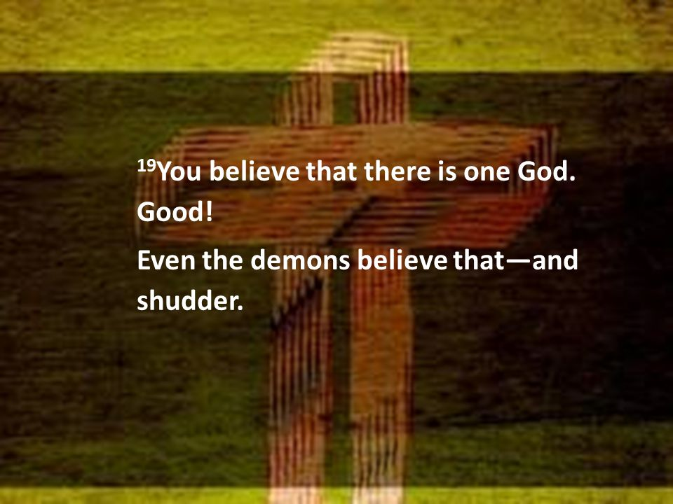 19 You believe that there is one God. Good! Even the demons believe that—and shudder.