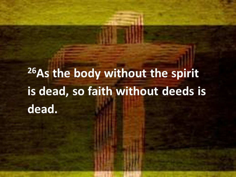 26 As the body without the spirit is dead, so faith without deeds is dead.