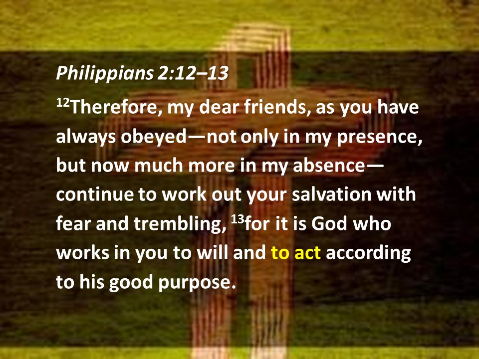Philippians 2:12–13 12 Therefore, my dear friends, as you have always obeyed—not only in my presence, but now much more in my absence— continue to work out your salvation with fear and trembling, 13 for it is God who works in you to will and to act according to his good purpose.