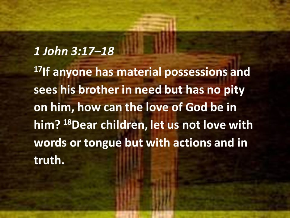 1 John 3:17–18 17 If anyone has material possessions and sees his brother in need but has no pity on him, how can the love of God be in him.