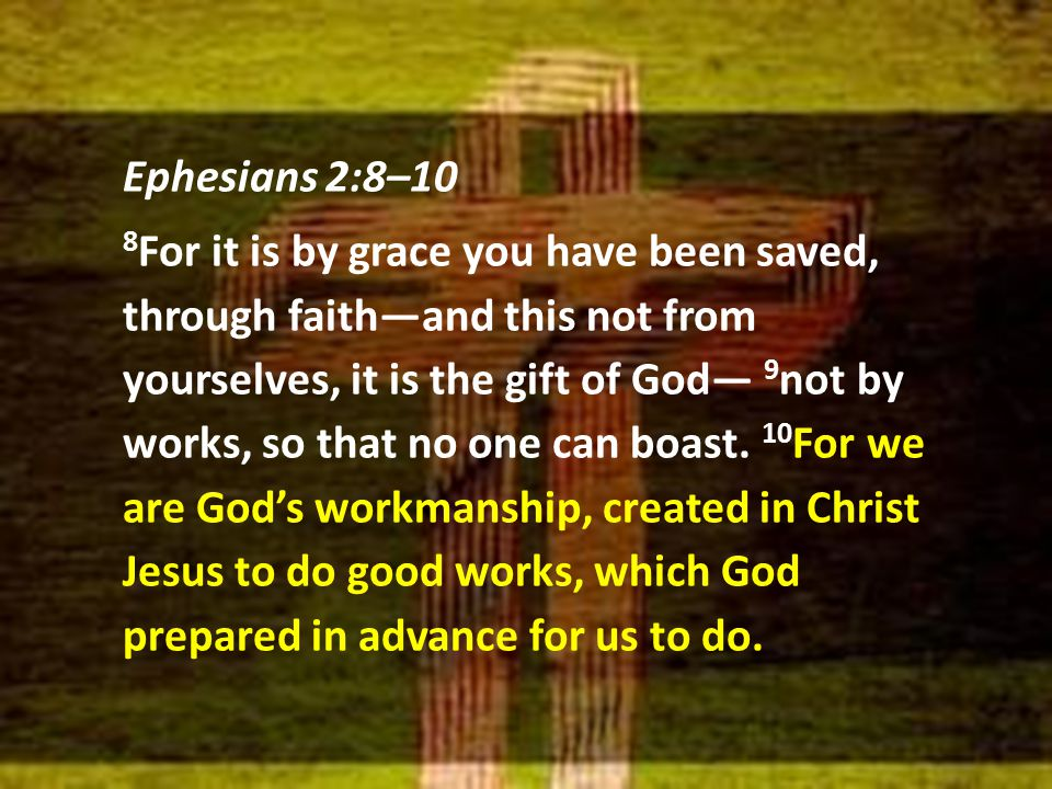Ephesians 2:8–10 8 For it is by grace you have been saved, through faith—and this not from yourselves, it is the gift of God— 9 not by works, so that no one can boast.