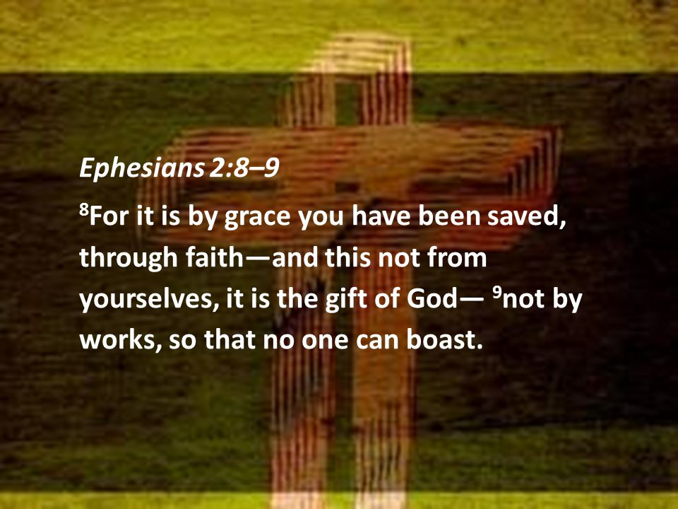 Ephesians 2:8–9 8 For it is by grace you have been saved, through faith—and this not from yourselves, it is the gift of God— 9 not by works, so that no one can boast.