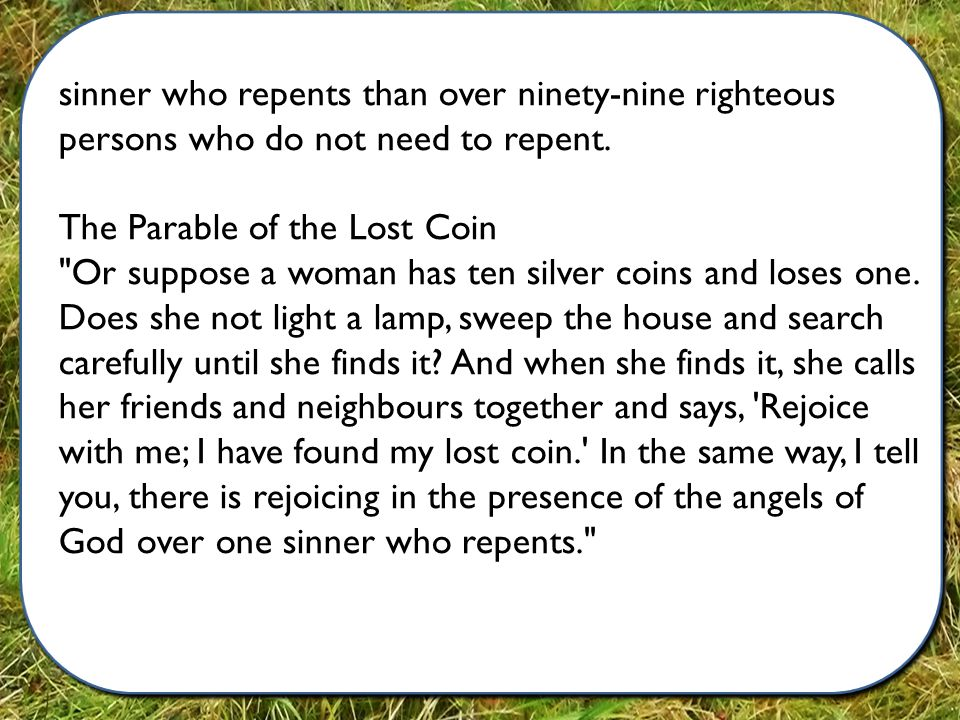 sinner who repents than over ninety-nine righteous persons who do not need to repent.