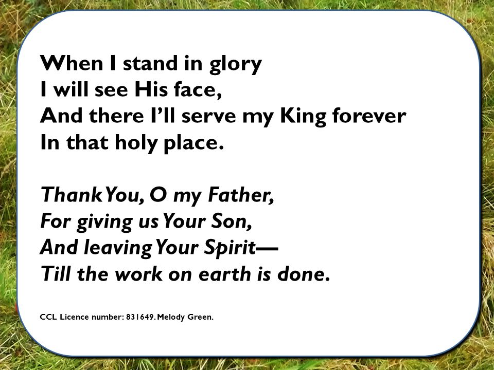 When I stand in glory I will see His face, And there I'll serve my King forever In that holy place.