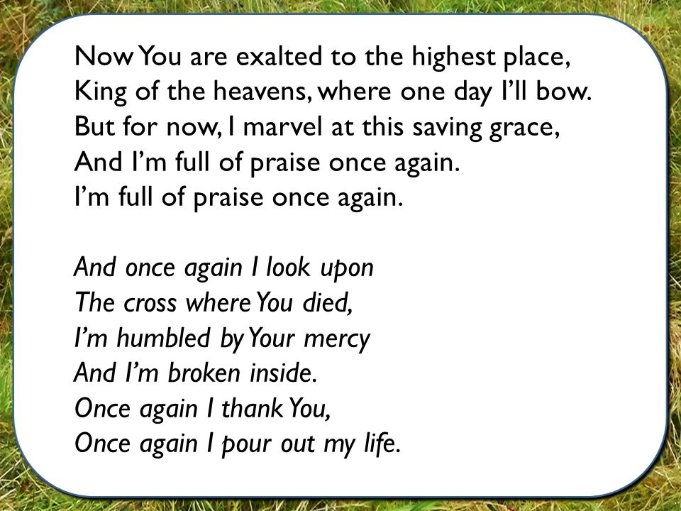 Now You are exalted to the highest place, King of the heavens, where one day I'll bow.
