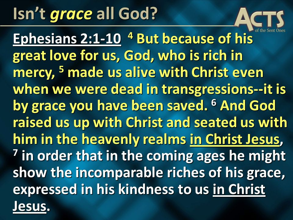 Ephesians 2: But because of his great love for us, God, who is rich in mercy, 5 made us alive with Christ even when we were dead in transgressions--it is by grace you have been saved.