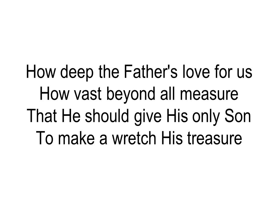 How deep the Father s love for us How vast beyond all measure That He should give His only Son To make a wretch His treasure