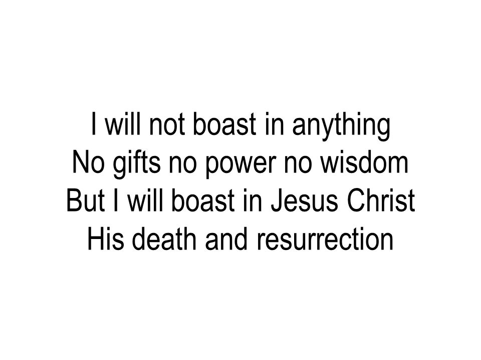 I will not boast in anything No gifts no power no wisdom But I will boast in Jesus Christ His death and resurrection