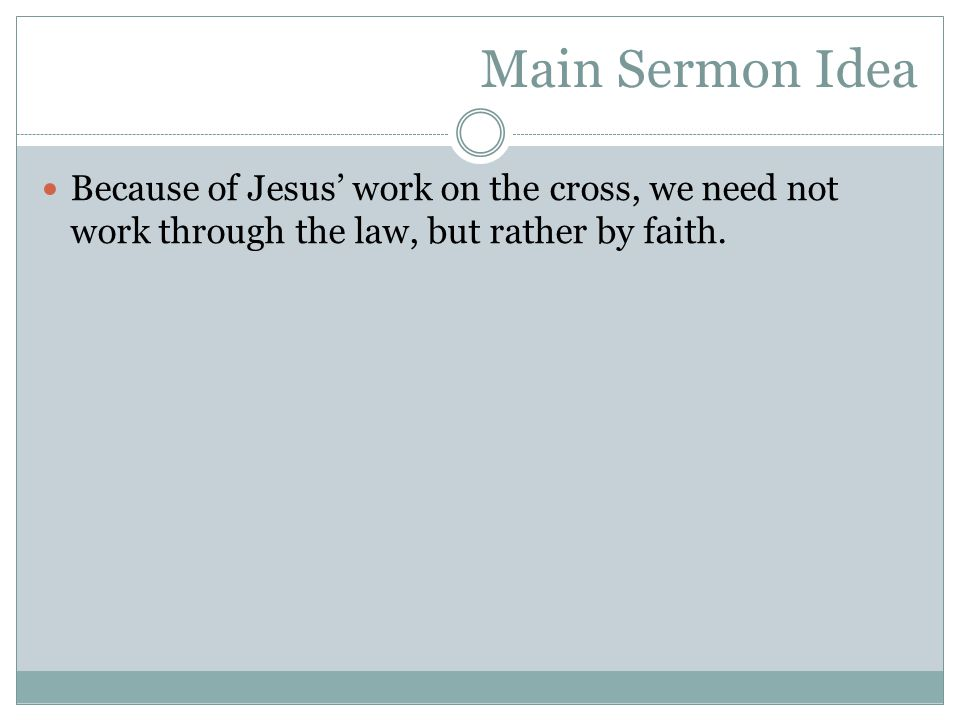 Main Sermon Idea Because of Jesus' work on the cross, we need not work through the law, but rather by faith.