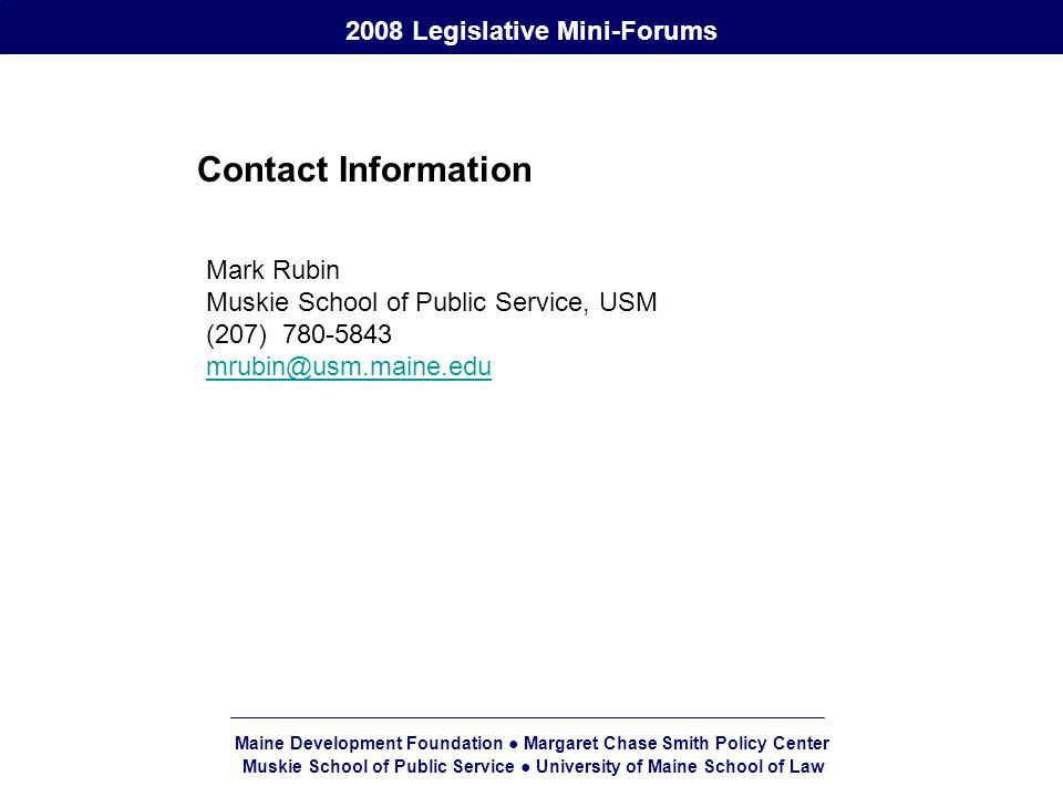 Maine Development Foundation ● Margaret Chase Smith Policy Center Muskie School of Public Service ● University of Maine School of Law 2008 Legislative Mini-Forums Contact Information Mark Rubin Muskie School of Public Service, USM (207)