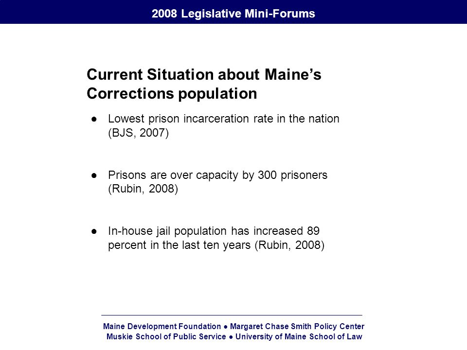 Maine Development Foundation ● Margaret Chase Smith Policy Center Muskie School of Public Service ● University of Maine School of Law 2008 Legislative Mini-Forums Current Situation about Maine's Corrections population ●Lowest prison incarceration rate in the nation (BJS, 2007) ●Prisons are over capacity by 300 prisoners (Rubin, 2008) ●In-house jail population has increased 89 percent in the last ten years (Rubin, 2008)