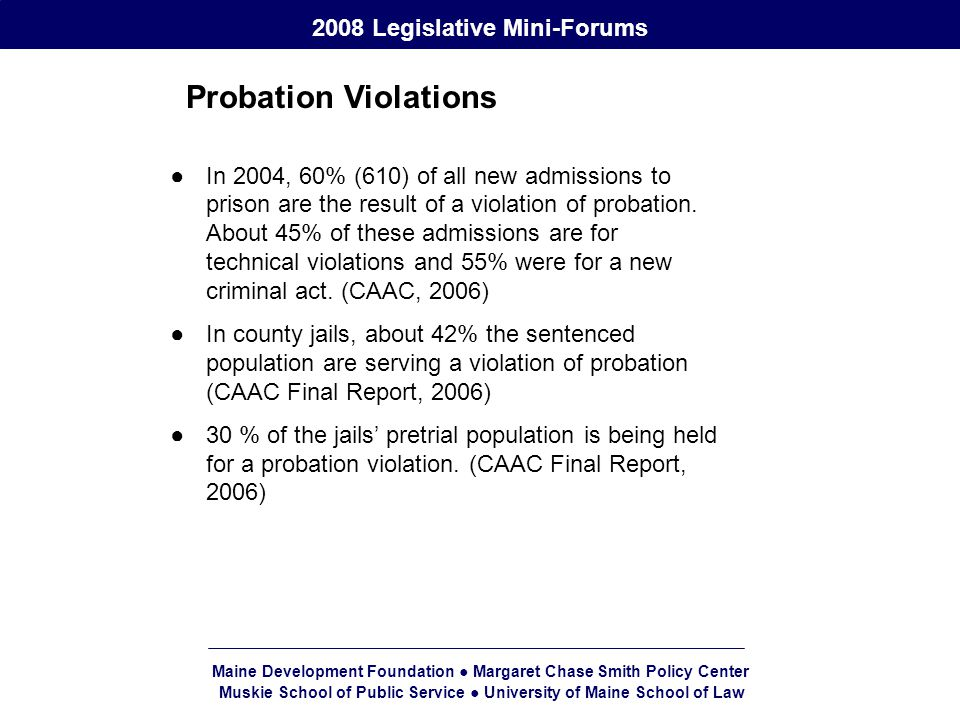 Maine Development Foundation ● Margaret Chase Smith Policy Center Muskie School of Public Service ● University of Maine School of Law 2008 Legislative Mini-Forums Probation Violations ●In 2004, 60% (610) of all new admissions to prison are the result of a violation of probation.