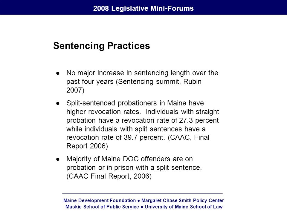 Maine Development Foundation ● Margaret Chase Smith Policy Center Muskie School of Public Service ● University of Maine School of Law 2008 Legislative Mini-Forums Sentencing Practices ●No major increase in sentencing length over the past four years (Sentencing summit, Rubin 2007) ●Split-sentenced probationers in Maine have higher revocation rates.