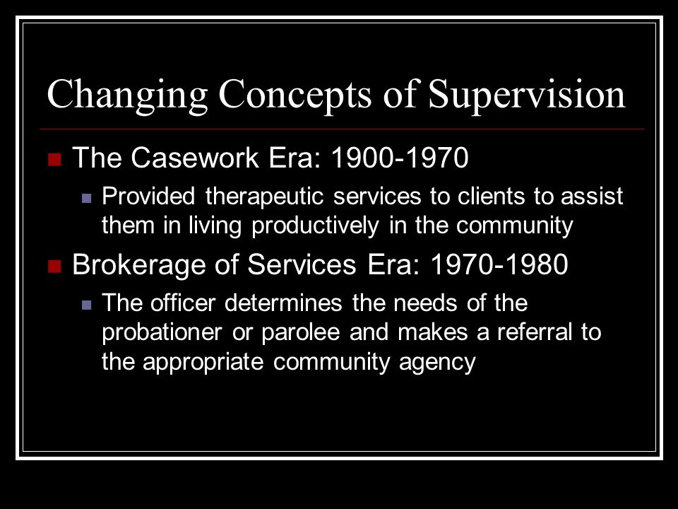 Changing Concepts of Supervision The Casework Era: Provided therapeutic services to clients to assist them in living productively in the community Brokerage of Services Era: The officer determines the needs of the probationer or parolee and makes a referral to the appropriate community agency