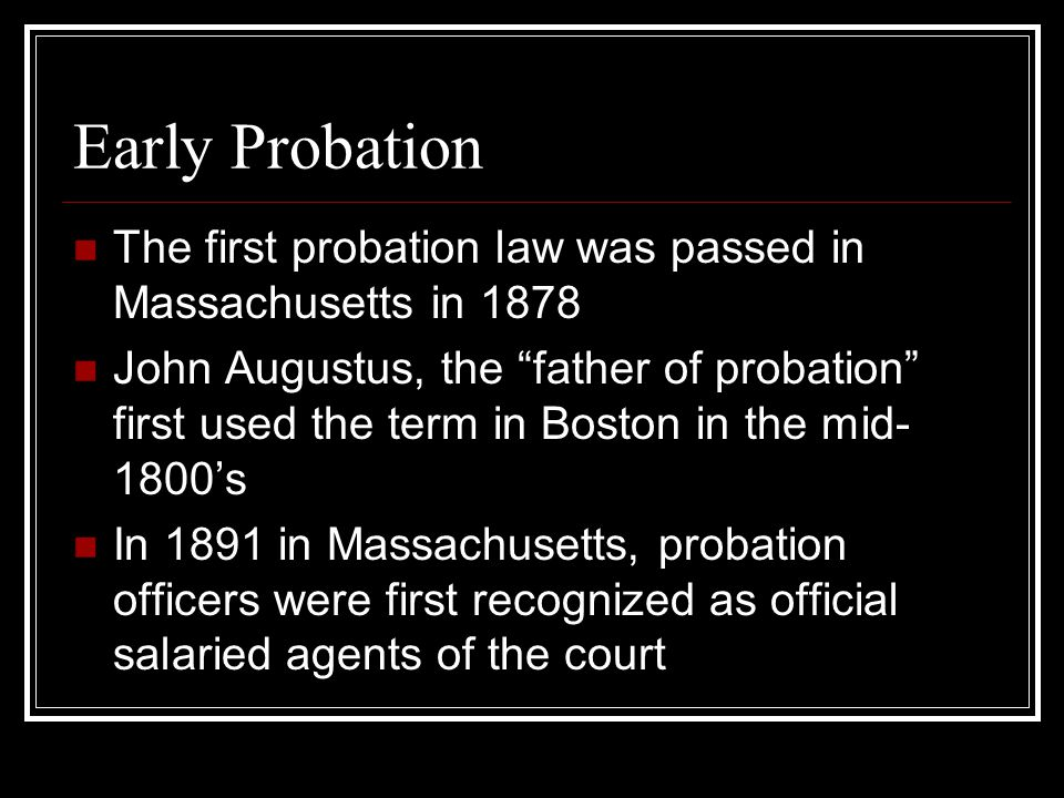 Early Probation The first probation law was passed in Massachusetts in 1878 John Augustus, the father of probation first used the term in Boston in the mid- 1800's In 1891 in Massachusetts, probation officers were first recognized as official salaried agents of the court