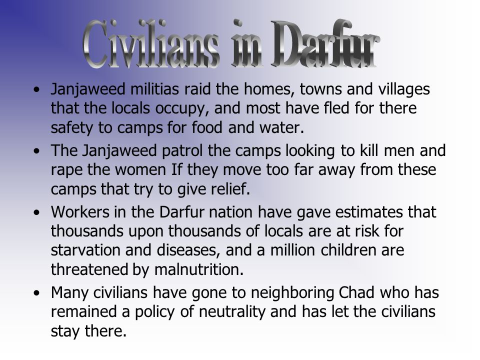 Janjaweed militias raid the homes, towns and villages that the locals occupy, and most have fled for there safety to camps for food and water.