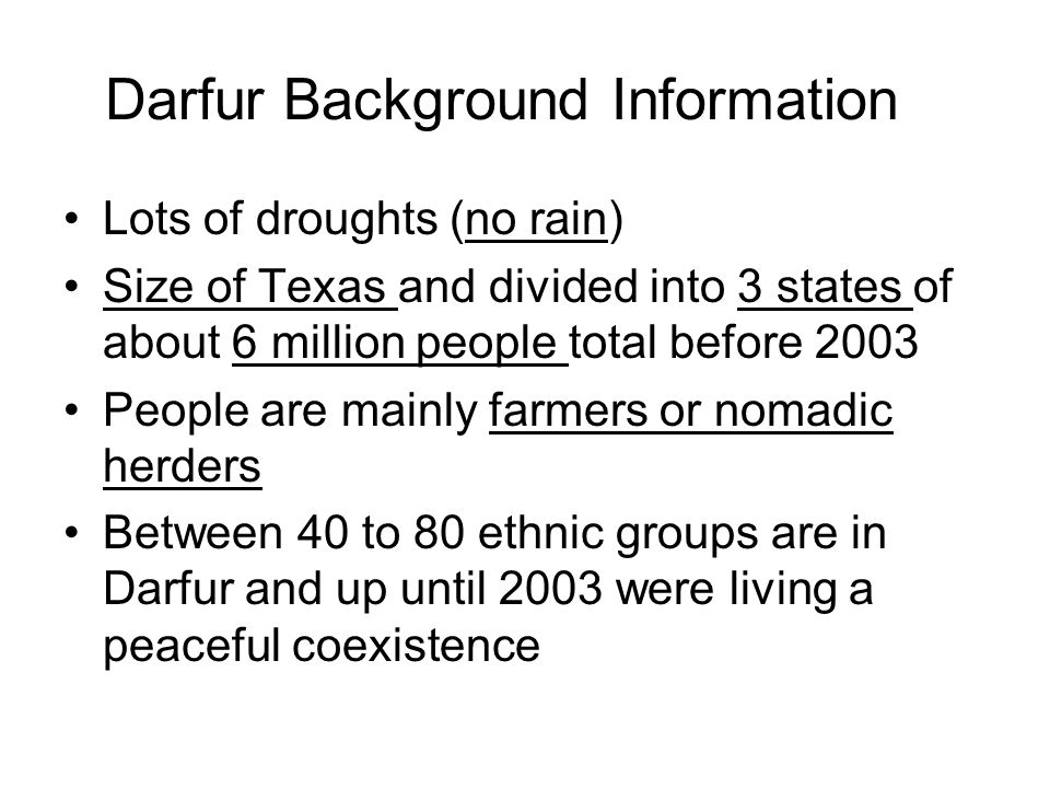 Darfur Background Information Lots of droughts (no rain) Size of Texas and divided into 3 states of about 6 million people total before 2003 People are mainly farmers or nomadic herders Between 40 to 80 ethnic groups are in Darfur and up until 2003 were living a peaceful coexistence