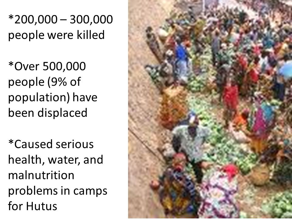 *200,000 – 300,000 people were killed *Over 500,000 people (9% of population) have been displaced *Caused serious health, water, and malnutrition problems in camps for Hutus