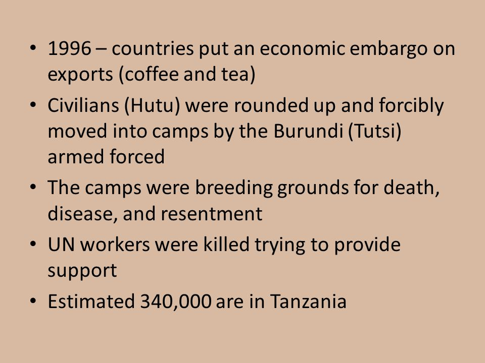1996 – countries put an economic embargo on exports (coffee and tea) Civilians (Hutu) were rounded up and forcibly moved into camps by the Burundi (Tutsi) armed forced The camps were breeding grounds for death, disease, and resentment UN workers were killed trying to provide support Estimated 340,000 are in Tanzania