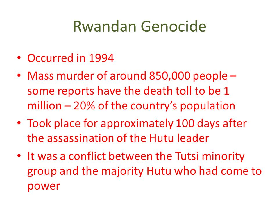 Rwandan Genocide Occurred in 1994 Mass murder of around 850,000 people – some reports have the death toll to be 1 million – 20% of the country's population Took place for approximately 100 days after the assassination of the Hutu leader It was a conflict between the Tutsi minority group and the majority Hutu who had come to power