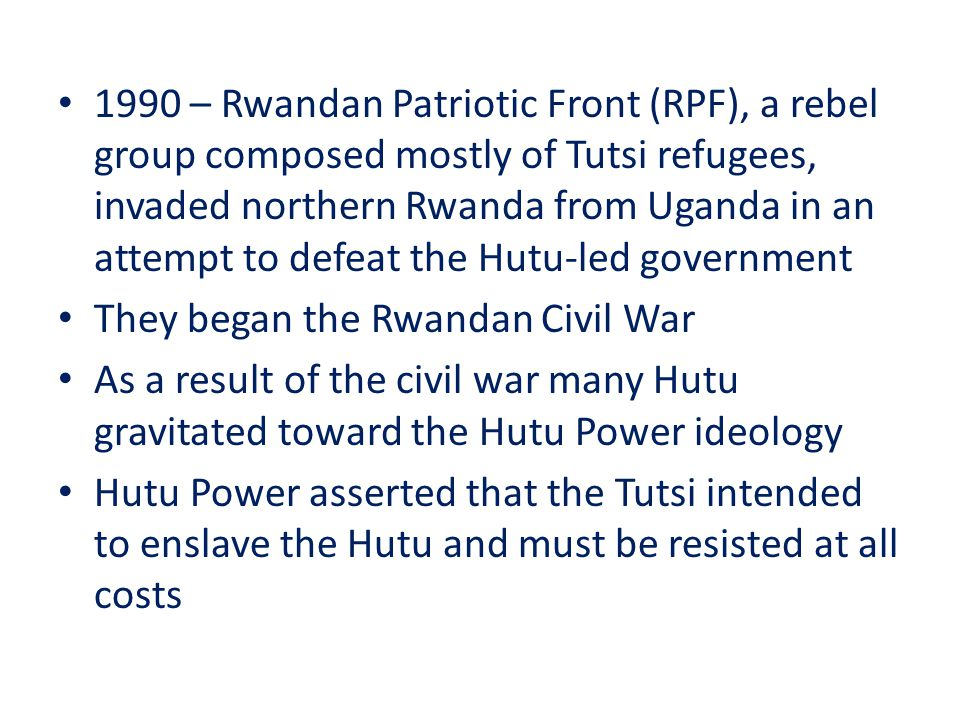 1990 – Rwandan Patriotic Front (RPF), a rebel group composed mostly of Tutsi refugees, invaded northern Rwanda from Uganda in an attempt to defeat the Hutu-led government They began the Rwandan Civil War As a result of the civil war many Hutu gravitated toward the Hutu Power ideology Hutu Power asserted that the Tutsi intended to enslave the Hutu and must be resisted at all costs