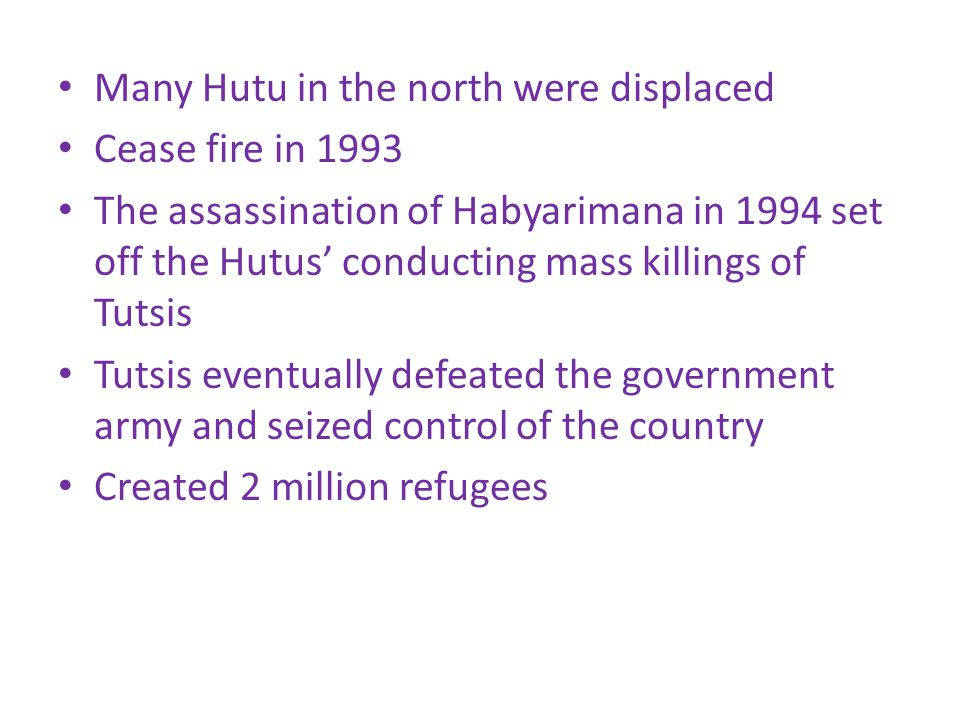 Many Hutu in the north were displaced Cease fire in 1993 The assassination of Habyarimana in 1994 set off the Hutus' conducting mass killings of Tutsis Tutsis eventually defeated the government army and seized control of the country Created 2 million refugees