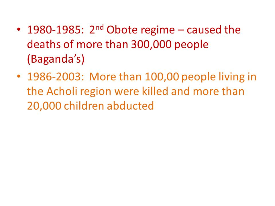 : 2 nd Obote regime – caused the deaths of more than 300,000 people (Baganda's) : More than 100,00 people living in the Acholi region were killed and more than 20,000 children abducted