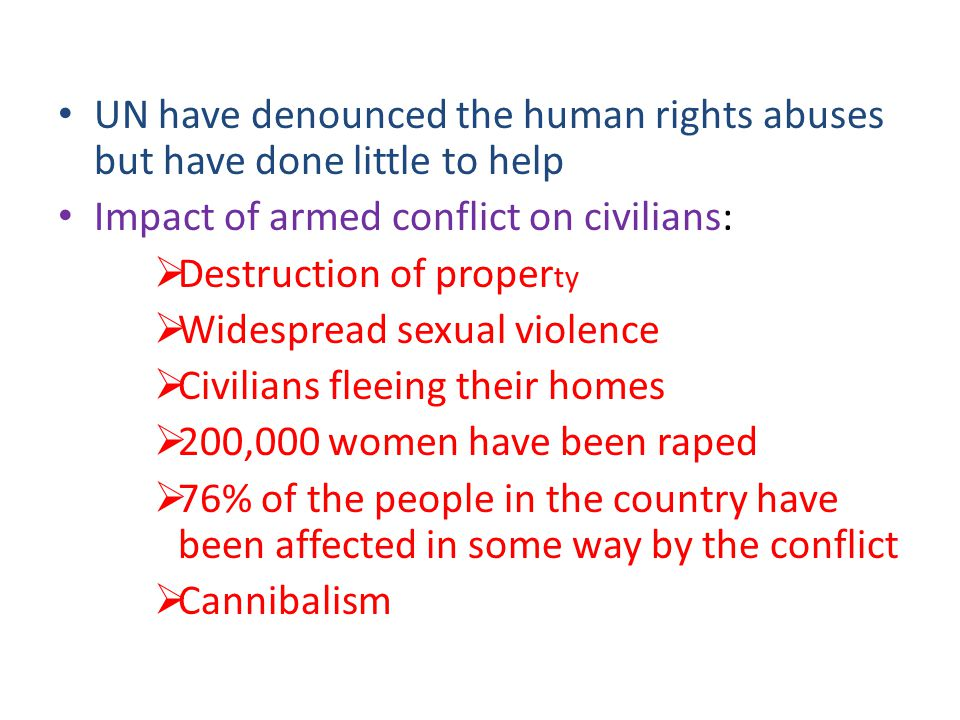 UN have denounced the human rights abuses but have done little to help Impact of armed conflict on civilians:  Destruction of proper ty  Widespread sexual violence  Civilians fleeing their homes  200,000 women have been raped  76% of the people in the country have been affected in some way by the conflict  Cannibalism