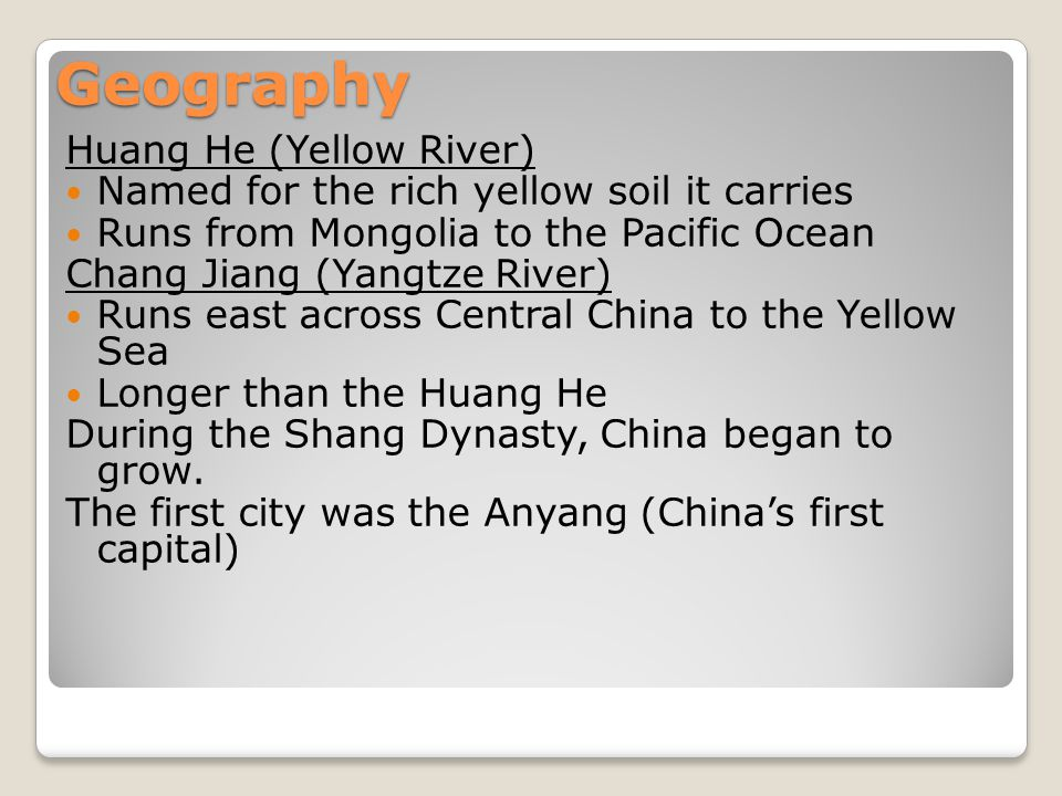 Geography Huang He (Yellow River) Named for the rich yellow soil it carries Runs from Mongolia to the Pacific Ocean Chang Jiang (Yangtze River) Runs east across Central China to the Yellow Sea Longer than the Huang He During the Shang Dynasty, China began to grow.