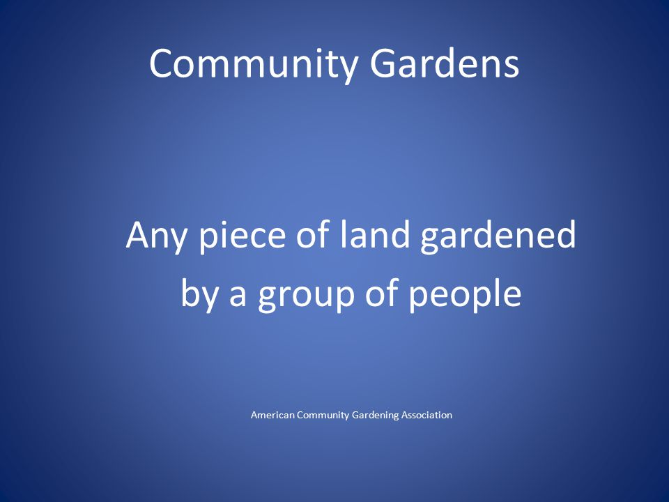 Community Gardens Any piece of land gardened by a group of people American Community Gardening Association