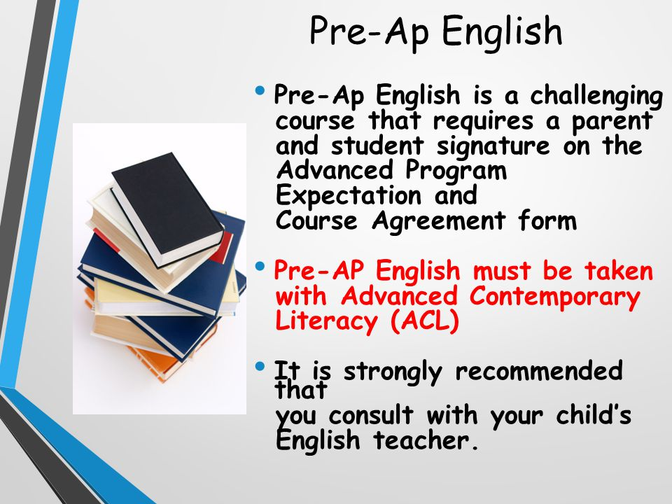 Pre-Ap English Pre-Ap English is a challenging course that requires a parent and student signature on the Advanced Program Expectation and Course Agreement form Pre-AP English must be taken with Advanced Contemporary Literacy (ACL) It is strongly recommended that you consult with your child's English teacher.