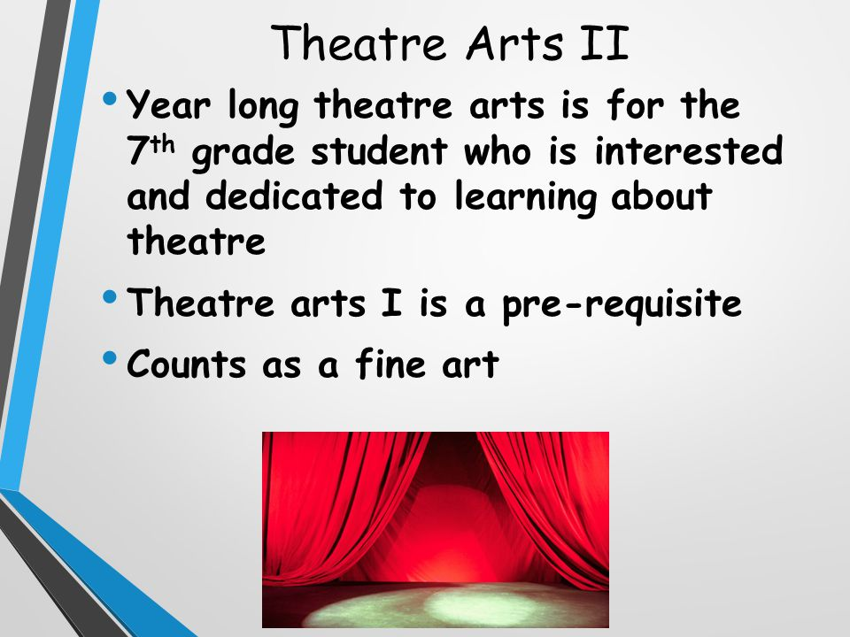 Theatre Arts II Year long theatre arts is for the 7 th grade student who is interested and dedicated to learning about theatre Theatre arts I is a pre-requisite Counts as a fine art