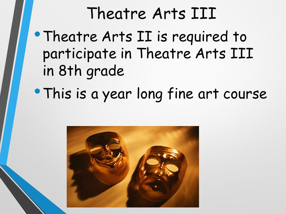 Theatre Arts III Theatre Arts II is required to participate in Theatre Arts III in 8th grade This is a year long fine art course