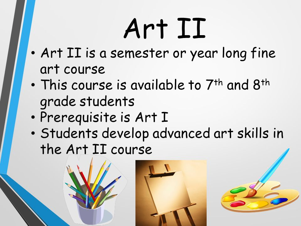 Art II Art II is a semester or year long fine art course This course is available to 7 th and 8 th grade students Prerequisite is Art I Students develop advanced art skills in the Art II course