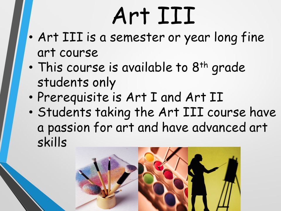 Art III Art III is a semester or year long fine art course This course is available to 8 th grade students only Prerequisite is Art I and Art II Students taking the Art III course have a passion for art and have advanced art skills