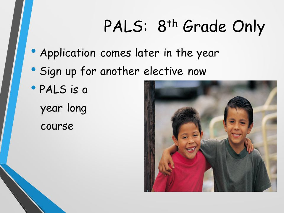 PALS: 8 th Grade Only Application comes later in the year Sign up for another elective now PALS is a year long course