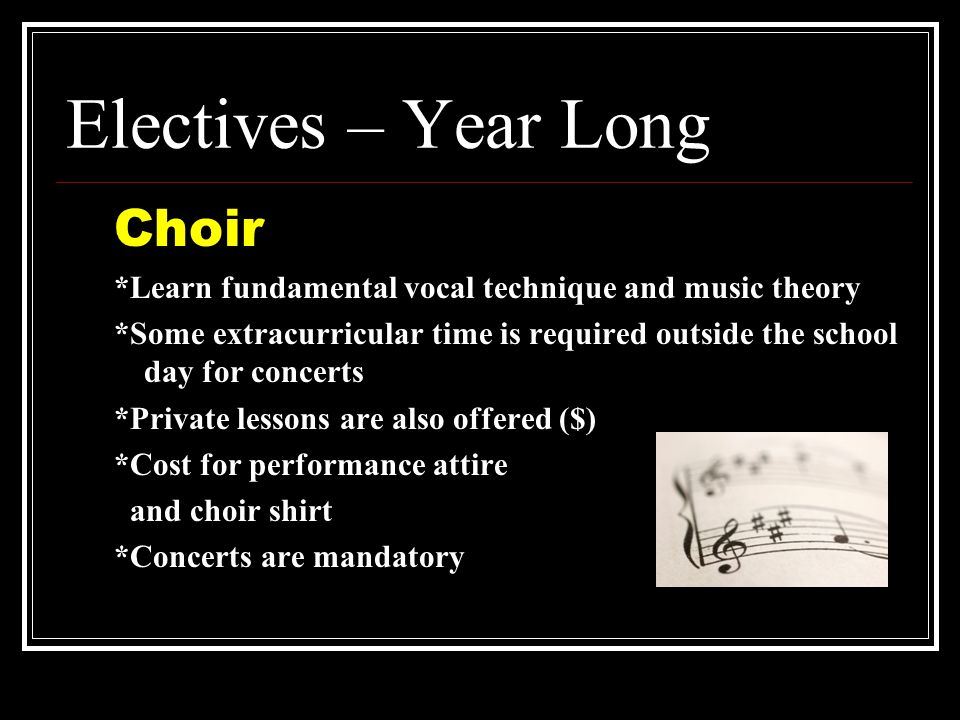 Electives – Year Long Choir *Learn fundamental vocal technique and music theory *Some extracurricular time is required outside the school day for concerts *Private lessons are also offered ($) *Cost for performance attire and choir shirt *Concerts are mandatory