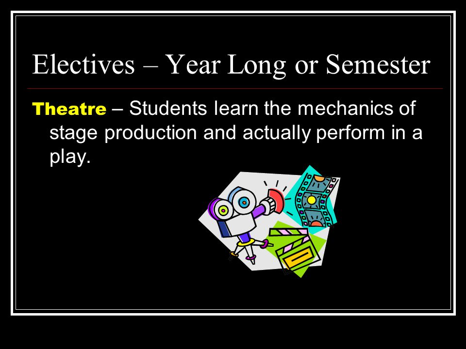 Electives – Year Long or Semester Theatre – Students learn the mechanics of stage production and actually perform in a play.