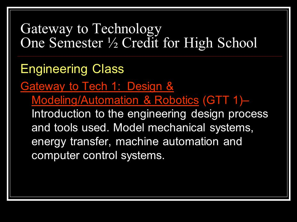 Gateway to Technology One Semester ½ Credit for High School Engineering Class Gateway to Tech 1: Design & Modeling/Automation & Robotics (GTT 1)– Introduction to the engineering design process and tools used.