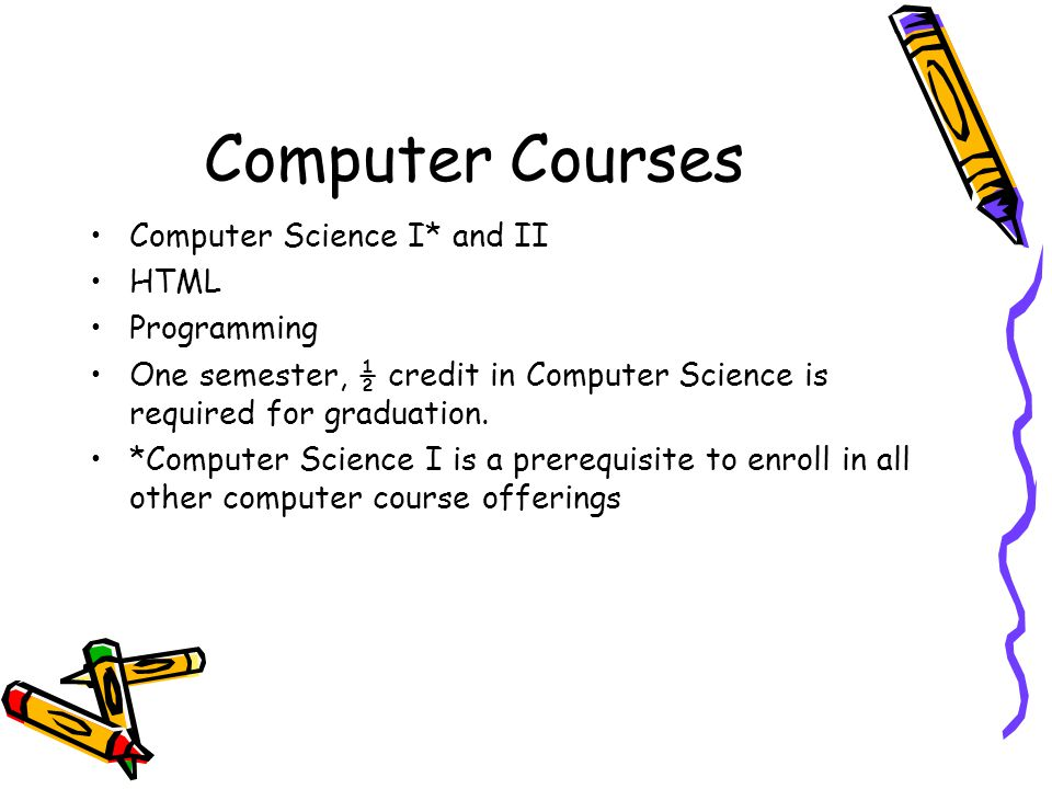 Computer Courses Computer Science I* and II HTML Programming One semester, ½ credit in Computer Science is required for graduation.