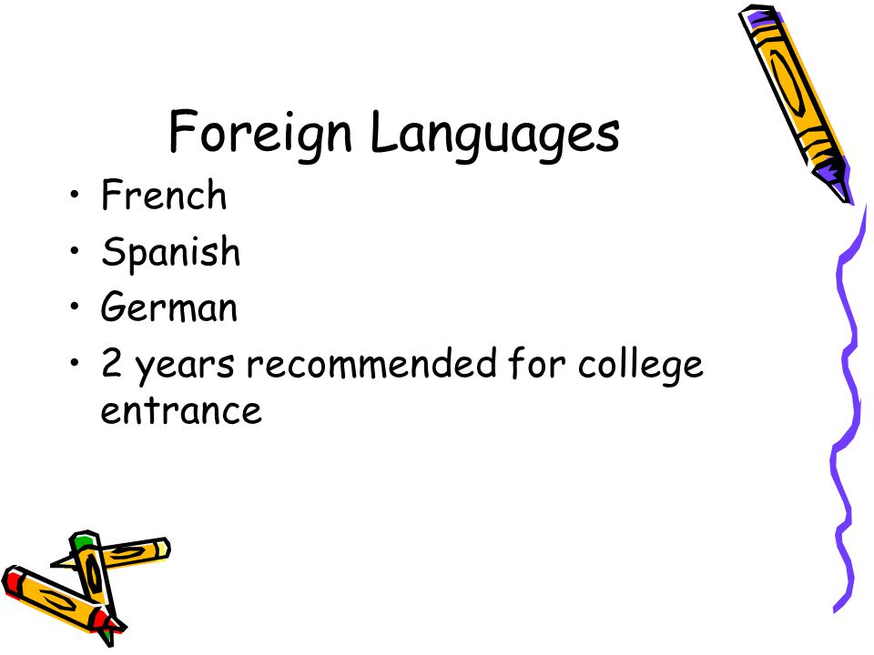 Foreign Languages French Spanish German 2 years recommended for college entrance