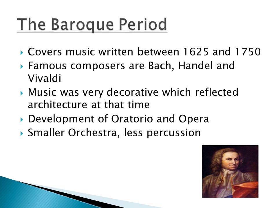  Covers music written between 1625 and 1750  Famous composers are Bach, Handel and Vivaldi  Music was very decorative which reflected architecture at that time  Development of Oratorio and Opera  Smaller Orchestra, less percussion