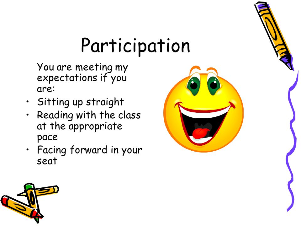 Participation You are meeting my expectations if you are: Sitting up straight Reading with the class at the appropriate pace Facing forward in your seat