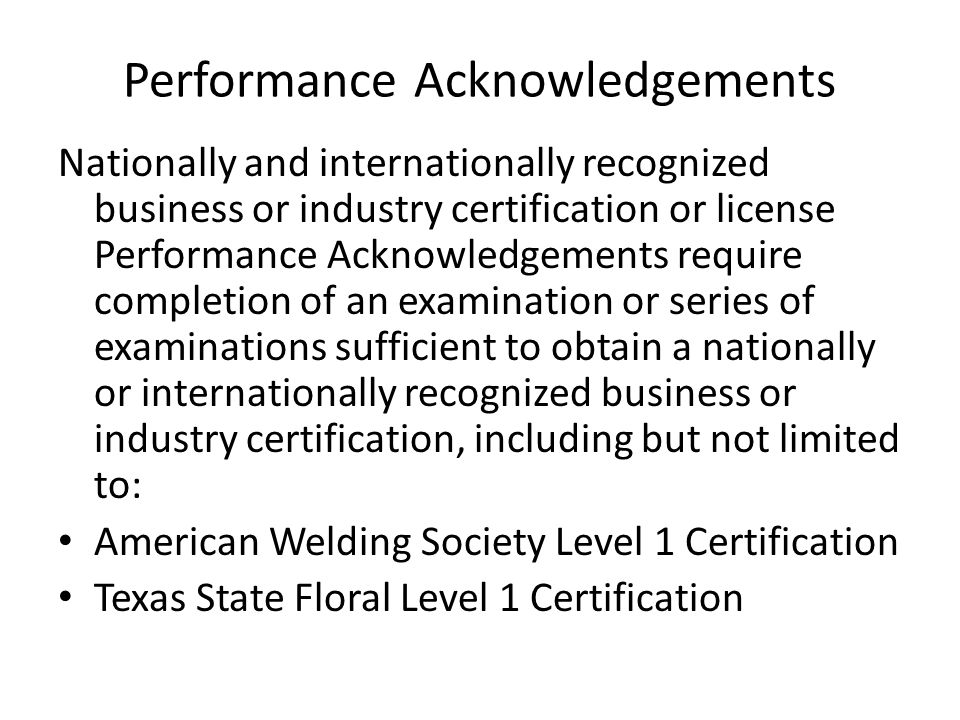 Performance Acknowledgements Nationally and internationally recognized business or industry certification or license Performance Acknowledgements require completion of an examination or series of examinations sufficient to obtain a nationally or internationally recognized business or industry certification, including but not limited to: American Welding Society Level 1 Certification Texas State Floral Level 1 Certification